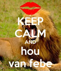 Poster: KEEP CALM AND hou van febe