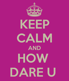 Poster: KEEP CALM AND HOW  DARE U