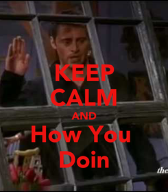 Poster: KEEP CALM AND How You  Doin