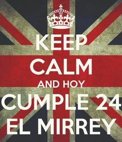 Poster: KEEP CALM AND HOY CUMPLE 24 EL MIRREY