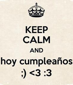 Poster: KEEP CALM AND hoy cumpleaños ;) <3 :3