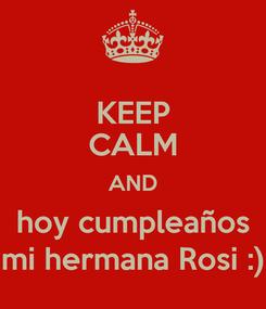Poster: KEEP CALM AND hoy cumpleaños mi hermana Rosi :)