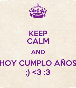 Poster: KEEP CALM AND HOY CUMPLO AÑOS ;) <3 :3