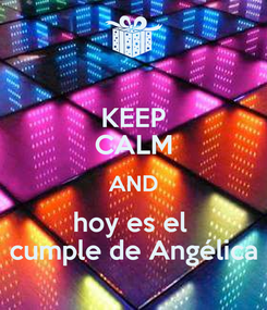 Poster: KEEP CALM AND hoy es el   cumple de Angélica