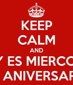 Poster: KEEP CALM AND HOY ES MIERCOLES DE ANIVERSARIO