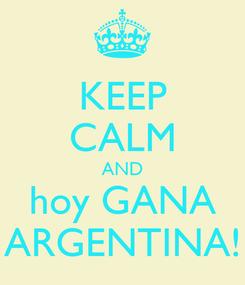 Poster: KEEP CALM AND hoy GANA ARGENTINA!