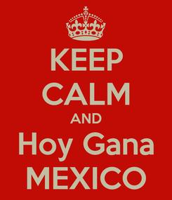 Poster: KEEP CALM AND Hoy Gana MEXICO