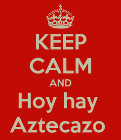Poster: KEEP CALM AND Hoy hay  Aztecazo