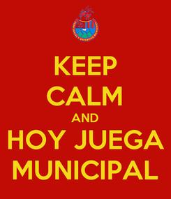 Poster: KEEP CALM AND HOY JUEGA MUNICIPAL