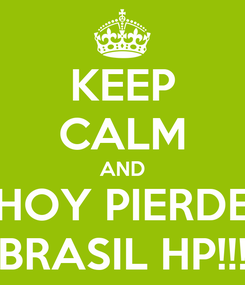 Poster: KEEP CALM AND HOY PIERDE BRASIL HP!!!