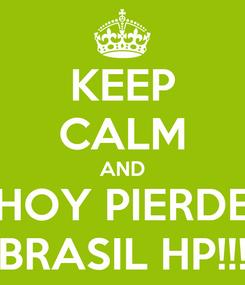 Poster: KEEP CALM AND HOY PIERDE BRASIL HP!!!