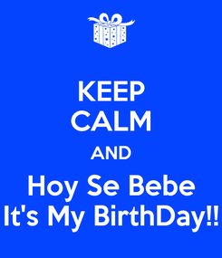 Poster: KEEP CALM AND Hoy Se Bebe It's My BirthDay!!