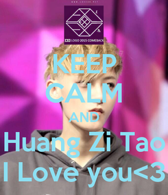 Poster: KEEP CALM AND Huang Zi Tao I Love you<3