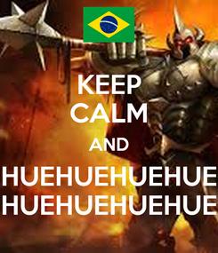 Poster: KEEP CALM AND HUEHUEHUEHUE HUEHUEHUEHUE