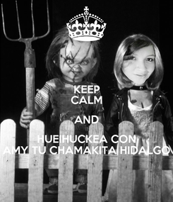 Poster: KEEP CALM AND HUEIHUCKEA CON AMY TU CHAMAKITA HIDALGO