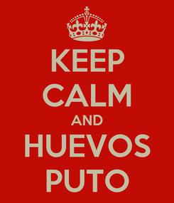 Poster: KEEP CALM AND HUEVOS PUTO