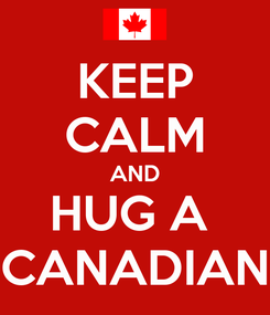 Poster: KEEP CALM AND HUG A  CANADIAN