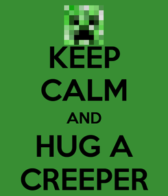 Poster: KEEP CALM AND HUG A CREEPER