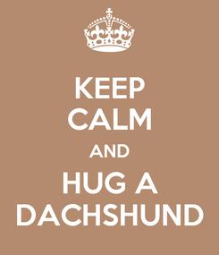 Poster: KEEP CALM AND HUG A DACHSHUND