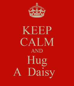 Poster: KEEP CALM AND Hug A  Daisy