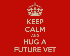 Poster: KEEP CALM AND HUG A FUTURE VET