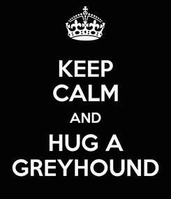 Poster: KEEP CALM AND HUG A GREYHOUND