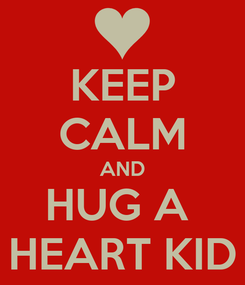 Poster: KEEP CALM AND HUG A  HEART KID