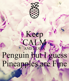 Poster: Keep CALM AND HUG A Penguin but I guess  Pineapples are Fine