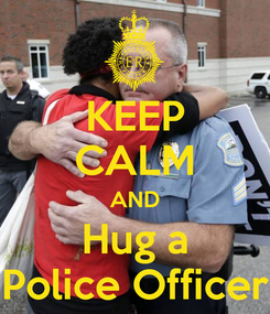 Poster: KEEP CALM AND Hug a Police Officer