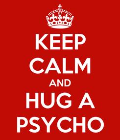 Poster: KEEP CALM AND HUG A PSYCHO