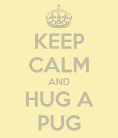 Poster: KEEP CALM AND HUG A PUG