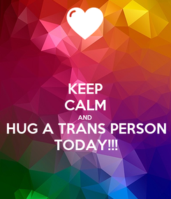 Poster: KEEP CALM AND HUG A TRANS PERSON TODAY!!!