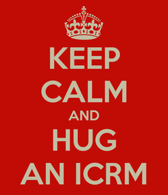 Poster: KEEP CALM AND HUG AN ICRM