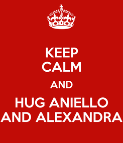 Poster: KEEP CALM AND HUG ANIELLO AND ALEXANDRA