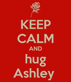 Poster: KEEP CALM AND hug Ashley