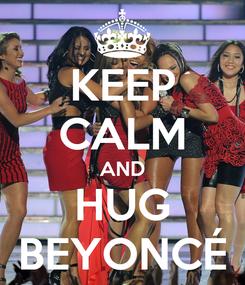 Poster: KEEP CALM AND HUG BEYONCÉ