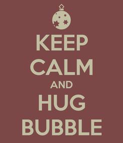 Poster: KEEP CALM AND HUG BUBBLE