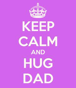 Poster: KEEP CALM AND HUG DAD