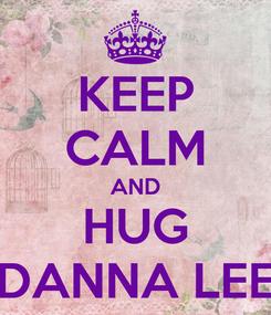 Poster: KEEP CALM AND HUG DANNA LEE