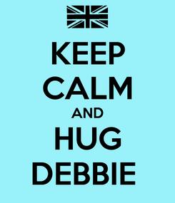 Poster: KEEP CALM AND HUG DEBBIE
