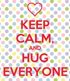 Poster: KEEP CALM, AND HUG EVERYONE