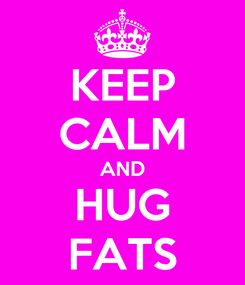 Poster: KEEP CALM AND HUG FATS