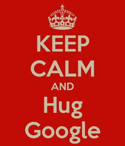 Poster: KEEP CALM AND Hug Google