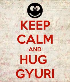 Poster: KEEP CALM AND HUG  GYURI