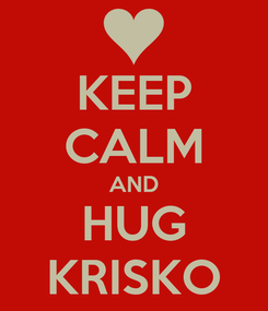 Poster: KEEP CALM AND HUG KRISKO