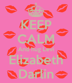 Poster: KEEP CALM And hug Levi Elizabeth Darlin