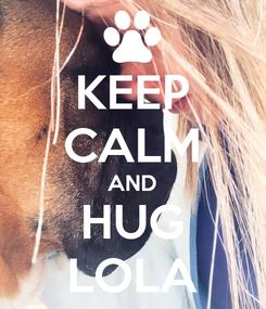Poster: KEEP CALM AND HUG LOLA