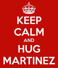 Poster: KEEP CALM AND HUG MARTINEZ
