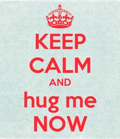 Poster: KEEP CALM AND hug me NOW