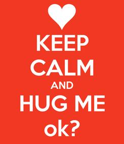 Poster: KEEP CALM AND HUG ME ok?